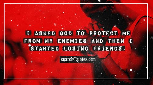 I asked God to protect me from my enemies and then I started losing friends.