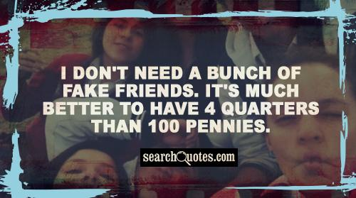 I don't need a bunch of fake friends. It's much better to have 4 quarters than 100 pennies.