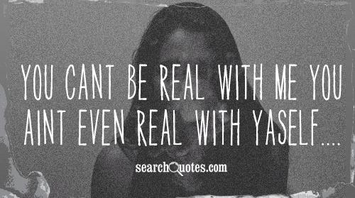 You CANT be real with ME you AINT even real with YASELF....