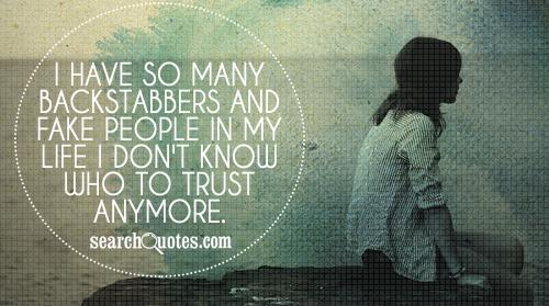I have so many backstabbers and fake people in my life I don't know who to trust anymore.