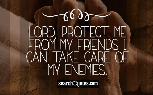 Lord, protect me from my friends I can take care of my enemies.