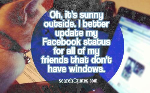 Oh, it's sunny outside. I better update my Facebook status for all of my friends that don't have windows.