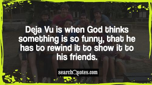 Deja Vu is when God thinks something is so funny, that he has to rewind it to show it to his friends.