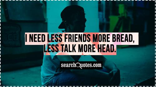 I need less friends more bread, less talk more head.