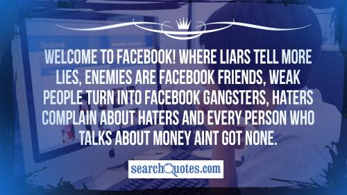 Welcome to Facebook! Where liars tell more lies, enemies are Facebook friends, weak people turn into Facebook gangsters, haters complain about haters and every person who talks about money aint got none.