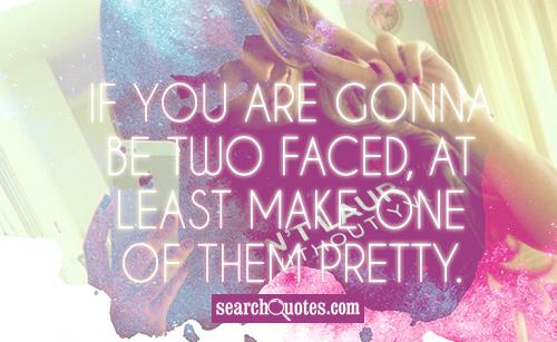 If you are gonna be two faced, at least make one of them pretty.