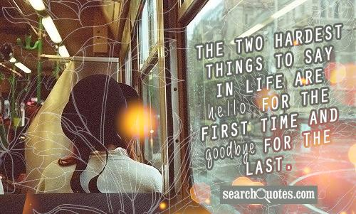 The two hardest things to say in life are hello for the first time and goodbye for the last.
