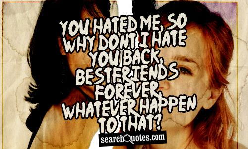 You hated me, so why dont I hate you back, bestfriends forever, whatever happen to that?