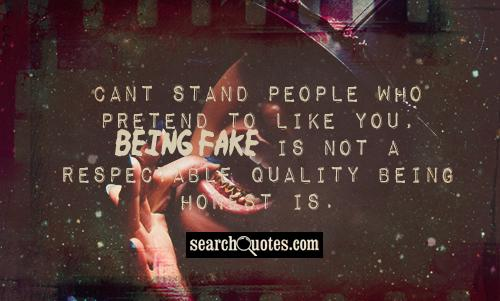 Cant stand people who pretend to like you, being fake is not a respectable quality being honest is.