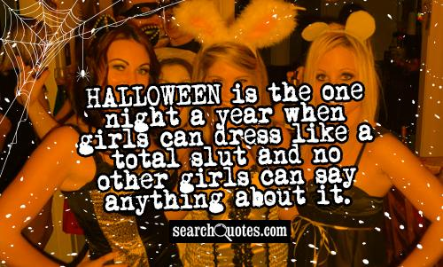 Halloween is the one night a year when girls can dress like a total slut and no other girls can say anything about it.