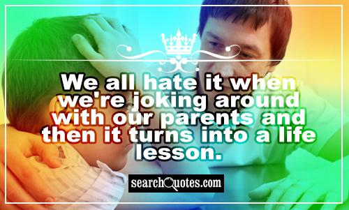 We all hate it when we're joking around with our parents and then it turns into a life lesson.