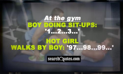 At the gym Boy doing sit-ups: '1...2...3...' Hot girl walks by Boy: '97...98...99...'