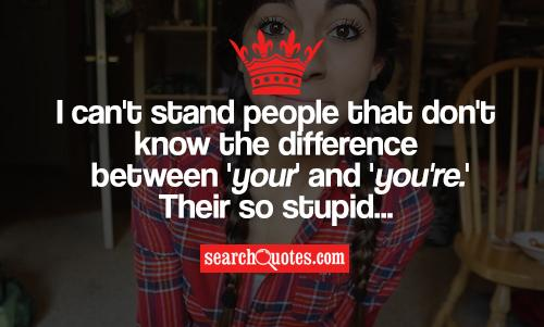 I can't stand people that don't know the difference between 'your' and 'you're.' Their so stupid...