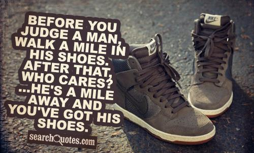 Before you judge a man, walk a mile in his shoes. After that, who cares? ...He's a mile away and you've got his shoes.