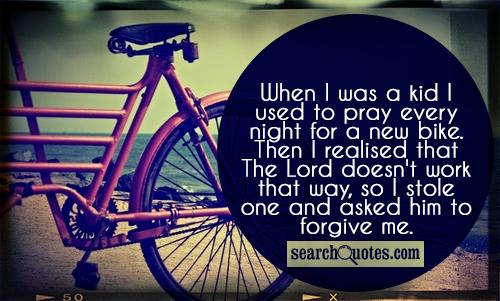 When I was a kid I used to pray every night for a new bike. Then I realised that The Lord doesn't work that way, so I stole one and asked him to forgive me.