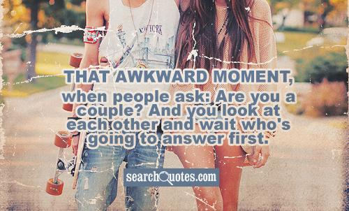 That awkward moment, when people ask: Are you a couple? And you look at each other and wait who's going to answer first.