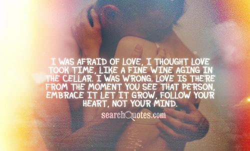 I was afraid of love, I thought love took time, like a fine wine aging in the cellar. I was wrong. Love is there from the moment you see that person, embrace it let it grow, follow your heart, not your mind.