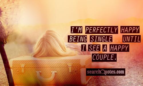 I'm perfectly happy being single...Until I see a happy couple.