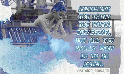 Sometimes you think you wanna disappear, but all you really want is to be found.