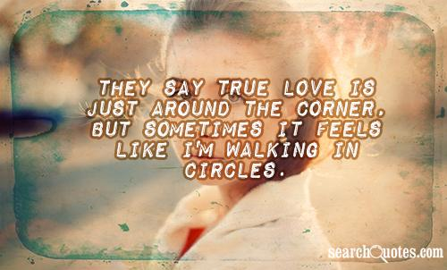They say true love is just around the corner, but sometimes it feels like I'm walking in circles.