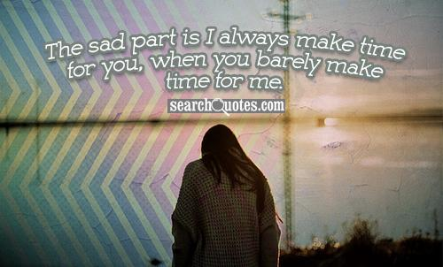 The sad part is I always make time for you, when you barely make time for me.