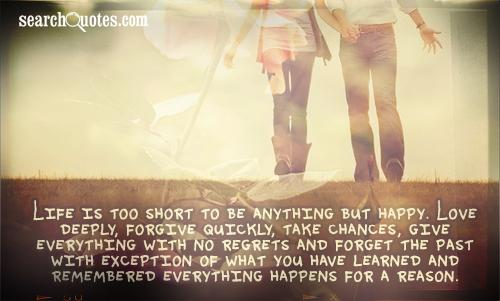 Life is too short to be anything but happy. Love deeply, forgive quickly, take chances, give everything with no regrets and forget the past with exception of what you have learned and remembered everything happens for a reason.
