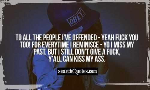To all the people I've offended - yeah fuck you too! For everytime I reminisce - yo I miss my past. But I still don't give a fuck, y'all can KISS MY ASS.