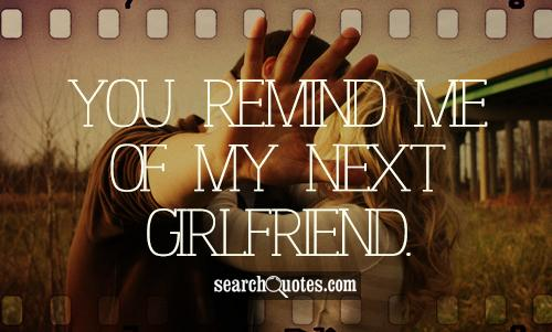 You remind me of my next girlfriend.