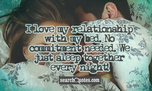 I love my relationship with my bed. No commitment needed. We just sleep together every night!