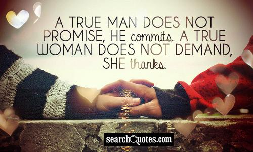 A true man does not promise, he commits. A true woman does not demand, she thanks.