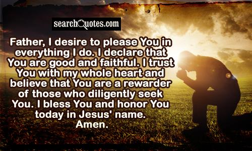 Father, I desire to please You in everything I do. I declare that You are good and faithful. I trust You with my whole heart and believe that You are a rewarder of those who diligently seek You. I bless You and honor You today in Jesus' name. Amen.