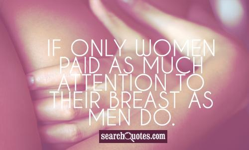 If only women paid as much attention to their breast as men do.