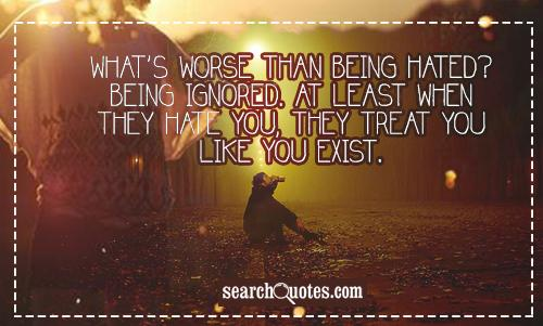 What's worse than being hated? Being ignored. At least when they hate you, they treat you like you exist.