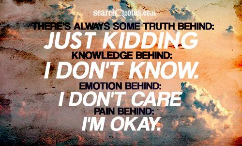 There's always some truth behind: just kidding. Knowledge behind: I don't know. Emotion behind: I don't care and pain behind: I'm okay.