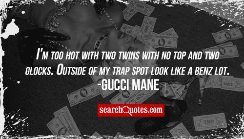 I'm too hot with two twins with no top and two glocks. Outside of my trap spot look like a benz lot. Gucci Mane