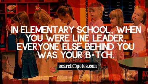 In elementary school, when you were line leader, everyone else behind you was your b*tch.