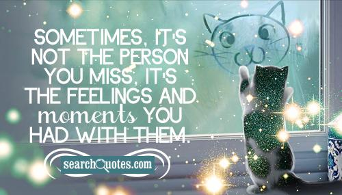 Sometimes, it's not the person you miss, it's the feelings and moments you had with them.