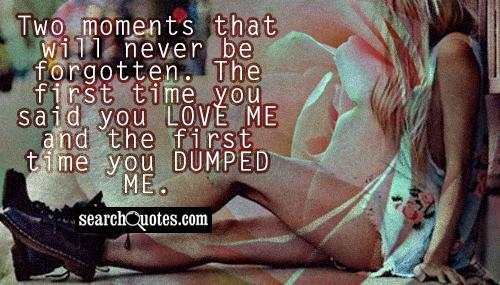 Two moments that will never be forgotten. The first time you said you love me and the first time you dumped me.