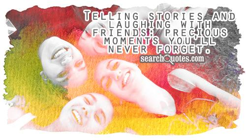 Telling stories and laughing with friends: precious moments you'll never forget.