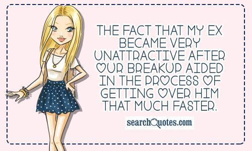 The fact that my ex became very unattractive after our breakup aided in the process of getting over him that much faster.