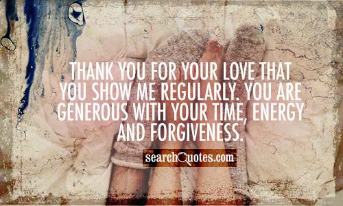 Thank you for your love that you show me regularly. You are generous with your time, energy and forgiveness.