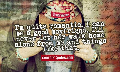 I'm quite romantic. I can be a good boyfriend. I'll never let her walk home alone from me and things like that. -Niall Horan