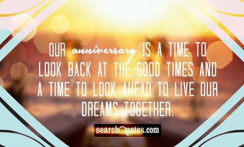 Our anniversary is a time to look back at the good times and a time to look ahead to live our dreams together.