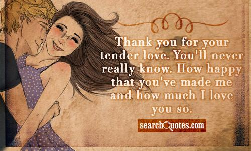Thank you for your tender love. You'll never really know. How happy that you've made me and how much I love you so.