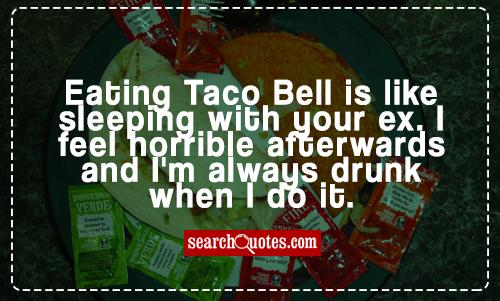 Eating Taco Bell is like sleeping with your ex. I feel horrible afterwards and I'm always drunk when I do it.