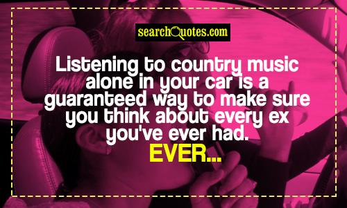 Listening to country music alone in your car is a guaranteed way to make sure you think about every ex you've ever had. Ever...