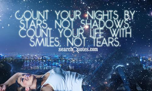 Count your nights by stars, not shadows; count your life with smiles ...