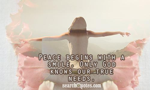 Peace begins with a smile. Only God knows our true needs.