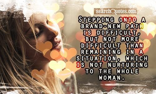 Stepping onto a brand-new path is difficult, but not more difficult than remaining in a situation, which is not nurturing to the whole woman.