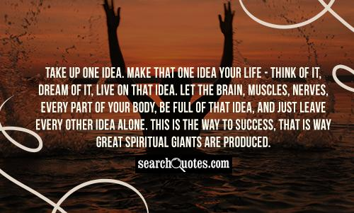 Take up one idea. Make that one idea your life - think of it, dream of it, live on that idea. Let the brain, muscles, nerves, every part of your body, be full of that idea, and just leave every other idea alone. This is the way to success, that is way great spiritual giants are produced.